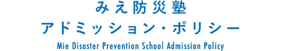 みえ防災塾 アドミッション・ポリシー/Mie Disaster Prevention School Admission Policy