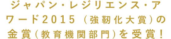 ジャパン・レジリエンス・アワード2015 (強靭化大賞)の金賞(教育機関部門)を受賞!
